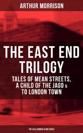 THE EAST END TRILOGY: Tales of Mean Streets, A Child of the Jago & To London Town - The Old London Slum Series