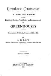 Greenhouse Construction: A Complete Manual on the Building, Heating, Ventilating and Arrangement of Greenhouses, and the Construction of Hotbeds, Frames and Plant Pits