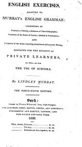 English exercises adapted to Murray's English grammar: consisting of exercises in parsing, instances of false orthography, violations of the rules of syntax, defects in punctuation, and violations of the rules respecting perspicuous and accurate writing : designed for the benefit of private learners, as well as for the use of schools