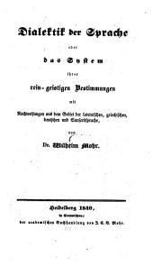 Dialektik der Sprache oder das System ihrer rein-geistigen Bestimmungen mit Nachweisungen von der lateinischen, griechischen, deutschen und Sanscritsprache