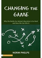 Changing the Game: Why the Battle for Animal Liberation Is So Hard and How We Can Win It