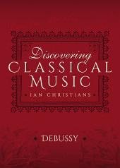 Discovering Classical Music: Debussy: His Life, The Person, His Music