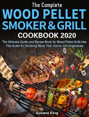 The Complete Wood Pellet Smoker And Grill Cookbook 2020 Book PDF