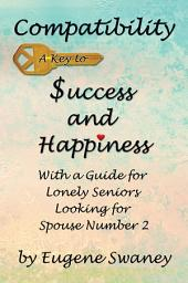 Compatibility A Key to Success and Happiness: With a Guide for Lonely Seniors Looking for Spouse Number 2