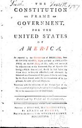 The Constitution, Or Frame of Government, for the United States of America: As Reported by the Convention of Delegates, from the United States, Begun and Held at Philadelphia, on the First Monday of May, 1787, and Continued ... to the Seventeenth Day of September Following ... Together with the Resolutions of the General Court of the Commonwealth of Massachusetts, for Calling Said Convention ...