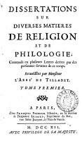 Dissertations sur diverses matieres de religion et de philologie  contenu  s en plusieurs lettres   crites par des personnes savantes de ce temps  Recueillies par l abbe de Tilladet PDF