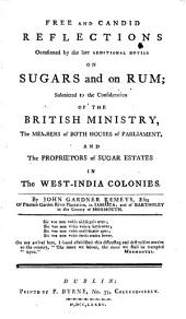 Free and Candid Reflections Occasioned by the Late Additional Duties on Sugars and on Rum: Submitted to the Consideration of the British Ministry, the Members of Both Houses of Parliament, and the Proprietors of Sugar Estates in the West-India Colonies