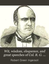Wit, Wisdom, Eloquence, and Great Speeches of Col. R. G. Ingersoll: Including Eloquent Extracts, Witty, Wise, Pungent, Truthful Sayings and Full Reports of the Great Speeches of this Celebrated Man, Together with the Funeral Oration at His Brother's Grave