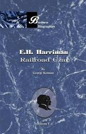E. H. Harriman: Railroad Czar, Volume 1