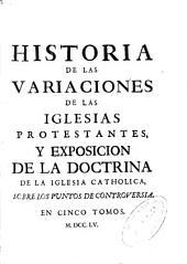 Historia de las variaciones de las Iglesias Protestantes y Exposicion de la doctrina de la Iglesia Catholica, sobre los puntos de controversia ...