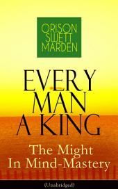 Every Man A King – The Might In Mind-Mastery (Unabridged): How To Control Thought – The Power Of Self-Faith Over Others