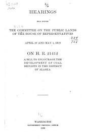 Hearings Held Before the Committee on the Public Lands of the House of Representatives, April 29 and May 1, 1908, on H.R. 21412, a Bill to Encourage the Development of Coal Deposits in the District of Alaska