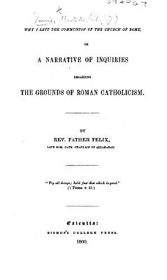 Why I left the communion of the Church of Rome; or, a narrative of inquiries regarding the grounds of Roman Catholicism