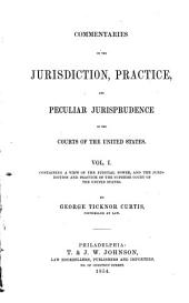 Commentaries on the Jurisdiction, Practice and Peculiar Jurisprudence of the Courts of the United States: Volume 1