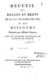 Recueil des bulles et brefs de Notre Saint Père le Pape Pie VII et des discours prononcés par différents orateurs sur les affaires actuelles de l'Eglise de France
