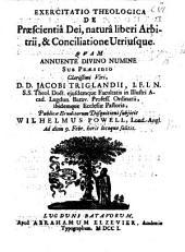 Resp. Exercitatio ... de Præscientia Dei, natura liberi arbitrii et conciliatione utriusque. Præs. J. Triglandio