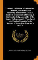 Kabbala Denudata  the Kabbalah Unveiled  Containing the Following Books of the Zohar  1  the Book of Concealed Mystery  2  the Greater Holy Assembly  3  the Lesser Holy Assembly  Translated Into English from the Latin Version of Knorr Von Rosenroth and Co