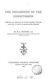 The philosophy of the conditioned, remarks on sir W. Hamilton's philosophy and on mr. J.S. Mill's Examination of that philosophy. (Repr., with additions, from 'The Contemporary review').