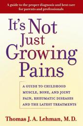 It's Not Just Growing Pains: A Guide to Childhood Muscle, Bone, and Joint Pain, Rheumatic Diseases, and the Latest Treatments
