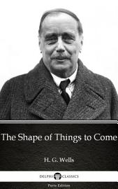 The Shape Of Things To Come By H  G  Wells   Delphi Classics  Illustrated
