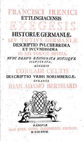 Francisci Irenici Ettlingiacensis Exegesis Historiae Germaniae, Sev Totivs Germaniae Descriptio Pvlcherrima Et Ivcvndissima: In XII. Volum. Divisa. ¬Accedit ¬Conradi ¬Celtis Descriptio Vrbis Norimbergae
