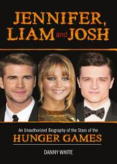 Jennifer, Liam and Josh: An Unauthorized Biography of the Stars of The Hunger Games