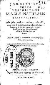 Joh. Baptistae Portae Neapolitani Magiae naturalis: libri viginti ; ab ipso quidem authore adaucti ... accessit Index, rem omnem dilucide repraesentans, copiosissimus ...