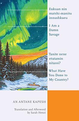 I Am a Damn Savage  What Have You Done to My Country    Eukuan nin matshi manitu innushkueu  Tanite nene etutamin nitassi