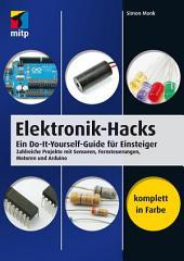 Elektronik-Hacks: Ein Do-It-Yourself-Guide für Einsteiger. Zahlreiche Projekte mit Sensoren, Fernsteuerungen, Motoren, Arduino
