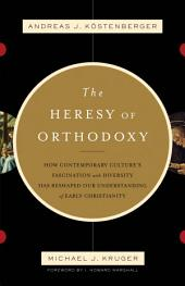 The Heresy of Orthodoxy (Foreword by I. Howard Marshall): How Contemporary Culture's Fascination with Diversity Has Reshaped Our Understanding of Early Christianity