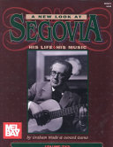 A New Look at Segovia  His Life  His Music  A biography of the years 1958 1987  Segovia s Spanish guitar masterpieces by T  rrega  Alb  niz  Granados  Llobet  and Ponce PDF