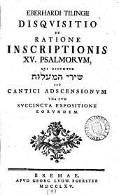 Eberhardi Tilwgis Disquisitio de ratione inscriptionis xv. Psalmorum, qui dicuntur ... cantici adscensionum una cum succincta expositione eorundem: Volume 5