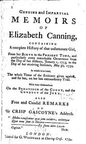 Genuine and Impartial Memoirs of Elizabeth Canning: Containing a Complete History of that Unfortunate Girl from Her Birth to the Present Time, and Particularly Every Remarkable Occurrence from the Day of Her Absence January 1, 1753, to the Day of Her Receiving Sentence, May 30, 1754 ... : with Some Observations on the Behaviour of the Court and the Conduct of the Jury : Also Free and Candid Remarks on Sir Crisp Gascoyne's Address