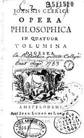 Ioannis Clerici Opera philosophica inquatuor volumina digesta: editio tertia auctior et emmendatior