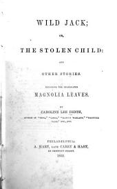 Wild Jack; Or, The Stolen Child: and Other Stories: Including the Celebrated Magnolia Leaves