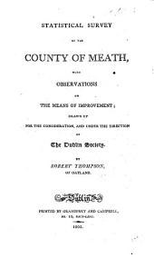 Statistical Survey of the County of Meath, with observations on the means of improvement. Drawn up for the consideration, and under the direction of the Dublin Society. [With an appendix and plates.]