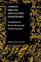 Utopian Dreams, Apocalyptic Nightmares: Globalization in Recent Mexican and Chicano Narrative