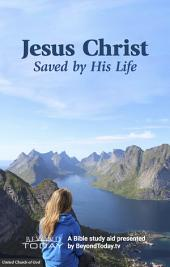 Jesus Christ: Saved By His Life: A Bible Study Aid Presented By BeyondToday.tv