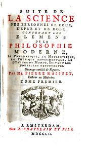 Suite de la science des personnes de cour, d'epée et de robe, contenant les elemens de la philosophie moderne, la pneumatique, la metaphysique ... suivant les nouvelles decouvertes