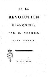 De la revolution françoise, par M. Necker. Tome premier [-quatrieme]: Tome premiere, Volume1