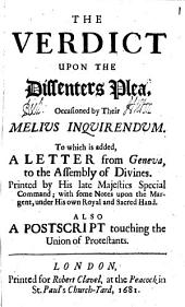 The Verdict Upon the Dissenters Plea, Occasioned by Their Melius Inquirendum: To which is Added, A Letter from Geneva, to the Assembly of Divines. Printed by His Late Majesties Special Command; with Some Notes Upon the Margent, Under His Own Royal and Sacred Hand. Also a Postscript Touching the Union of Protestants