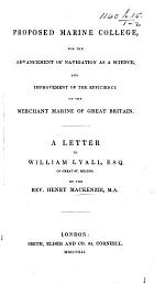 Proposed Marine College, for the advancement of Navigation as a science, and improvement of the efficiency of the Merchant Marine of Great Britain. A letter to W. Lyall, Esq
