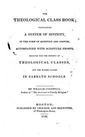 The theological class book: containing a system of divinity, in the form of question and answer, accompanied with scripture proofs, designed for the benefit of theological classes, and the higher classes in Sabbath schools