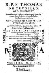 R.p.f. Thomae de Truxillo, ... Conciones quadruplices quadragesimales, vna cum Aduentu, Septuagesima, Sexagesima, & Quinquagesima. ... Addita etiam in principio secundi tomi Tabula quadam aurea, ad Conciones breuiter construendas, & memorise infigendas. Tomus primus [-secundus]: R.p.f. Thomae de Truxillo ... Conciones quadruplices quadragesimales, a Dominica tertia Quadragesimæ vsque ad feriam tertiam Paschæ inclusiue. ... Tomus secundus, Volume 2