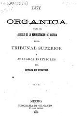 Ley organica para el arreglo de la administracion de justica en el Tribunal Superior y juzgados inferiores del Estado de Yucatan