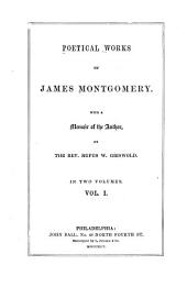 Poetical Works of James Montgomery: Memoir Prison amusements. The wanderer of Switzerland. The West Indies. The world before the flood. Greenland. The Pelican island. The chronicle of angles. Songs on the abolition of negro slavery, in the British colonies, August 1, 1834. Sonnets, imitations, and translations; From Dante
