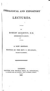 Theological and Expository Lectures. A new edition, edited by ... C. Bradley. (Biographical sketch of Archbishop Leighton.) [The Lectures on Psalms iv., xxxii., cxxx., translated by P. Doddridge.]