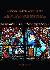 Blood  Faith and Iron  A dynasty of Catholic industrialists in sixteenth  and seventeenth century England PDF