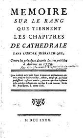 Mémoire sur le rang que tiennent les chapitres de cathedrale dans l'ordre hierarchique, contre les principes de trois lettres publiées à Auxerre en 1779 ...