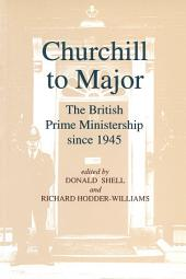 Churchill to Major: The British Prime Ministership since 1945: The British Prime Ministership since 1945